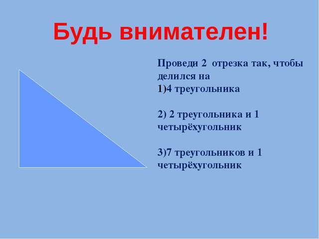 Проведи 2 отрезка так, чтобы делился на 4 треугольника 2) 2 треугольника и 1...