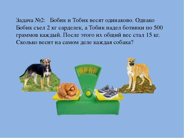 Задача №2: Бобик и Тобик весят одинаково. Однако Бобик съел 2 кг сарделек, а...