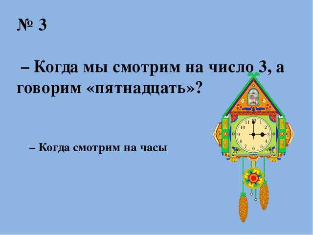 № 3 – Когда мы смотрим на число 3, а говорим «пятнадцать»? – Когда смотрим на...