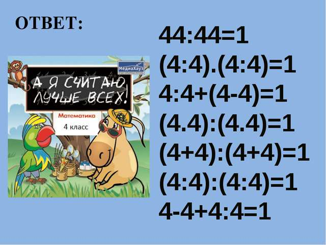 ОТВЕТ: 44:44=1 (4:4).(4:4)=1 4:4+(4-4)=1 (4.4):(4.4)=1 (4+4):(4+4)=1 (4:4):(4...