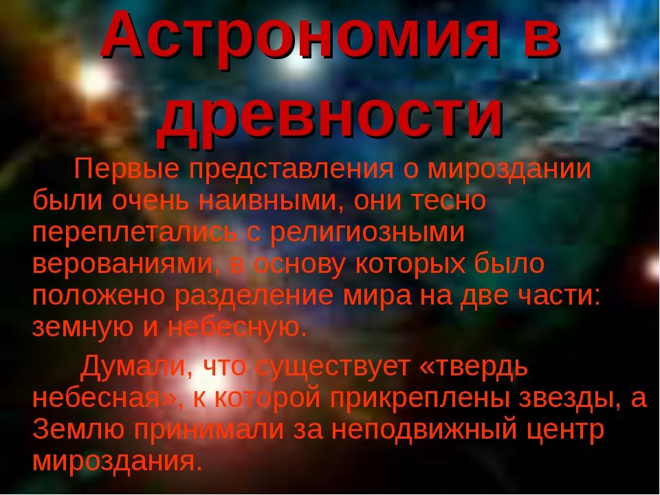 Астрономия в древности Первые представления о мироздании были очень наивным...