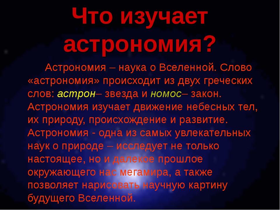Что изучает астрономия? Астрономия – наука о Вселенной. Слово «астрономия»...
