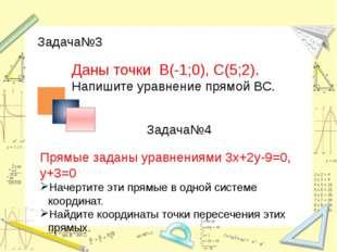 Задача№3 Даны точки В(-1;0), С(5;2). Напишите уравнение прямой ВС. Задача№4