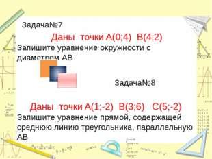 Задача№8 Задача№7 Даны точки A(0;4) B(4;2) Запишите уравнение окружности с ди