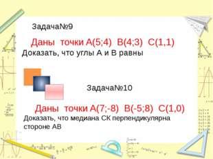 Задача№9 Задача№10 Даны точки A(5;4) B(4;3) С(1,1) Доказать, что углы А и В р