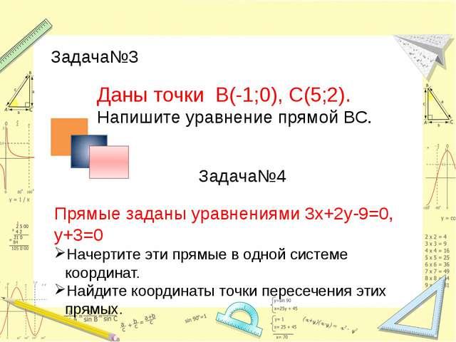 Задача№3 Даны точки В(-1;0), С(5;2). Напишите уравнение прямой ВС. Задача№4...