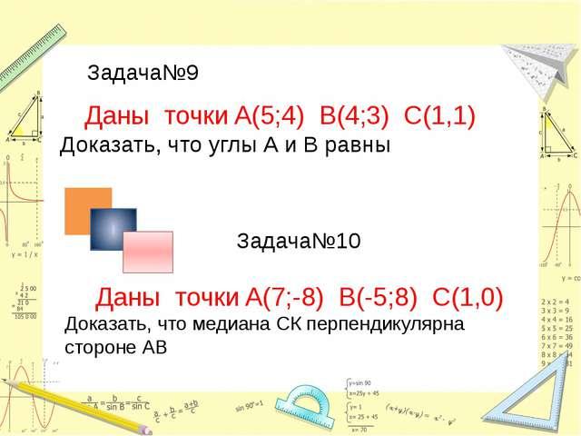 Задача№9 Задача№10 Даны точки A(5;4) B(4;3) С(1,1) Доказать, что углы А и В р...