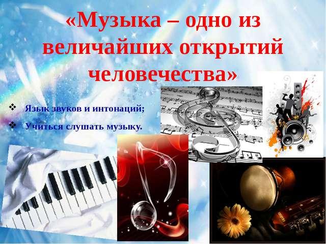 «Музыка – одно из величайших открытий человечества» Язык звуков и интонаций;...