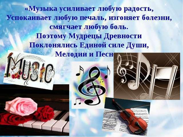«Музыка усиливает любую радость, Успокаивает любую печаль, изгоняет болезни,...