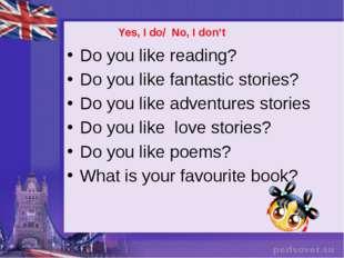 Yes, I do/ No, I don't Do you like reading? Do you like fantastic stories? D