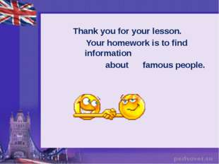 Thank you for your lesson. Your homework is to find information about famous