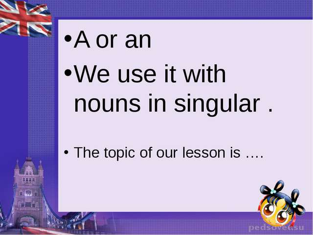 A or an We use it with nouns in singular . The topic of our lesson is ….