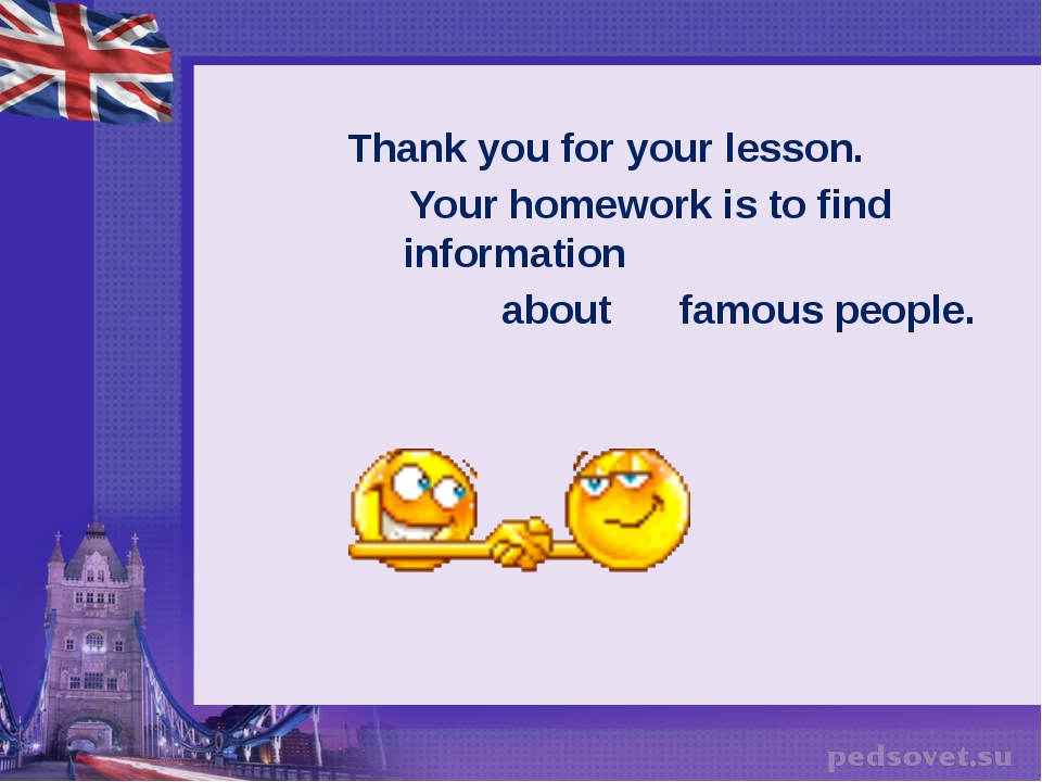 Thank you for your lesson. Your homework is to find information about famous...
