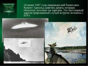24 июня 1947 года американский бизнесмен Кеннет Арнольд заметил девять летящ