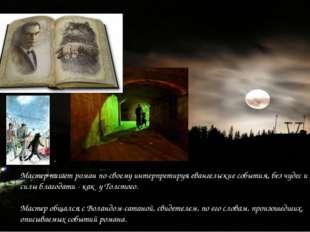 Мастер пишет роман по-своему интерпретируя евангельские события, без чудес и