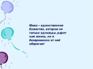 Мама – единственное божество, которое не только однажды дарит нам жизнь, но и