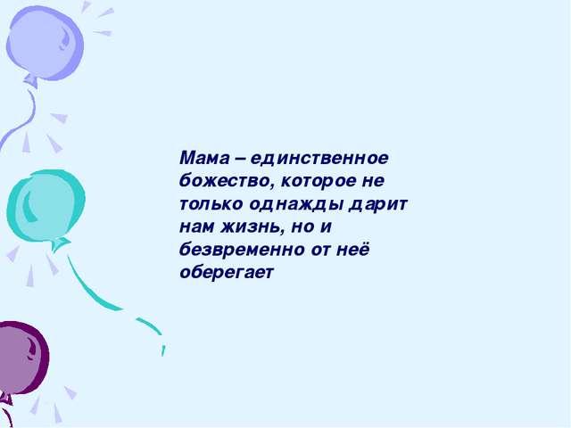 Мама – единственное божество, которое не только однажды дарит нам жизнь, но и...