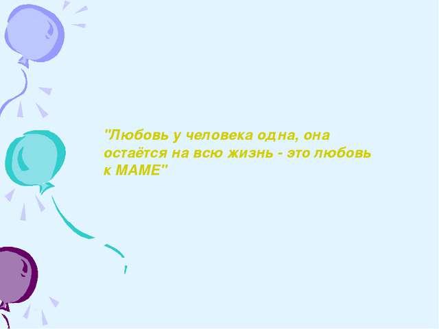 """""""Любовь у человека одна, она остаётся на всю жизнь - это любовь к МАМЕ"""""""