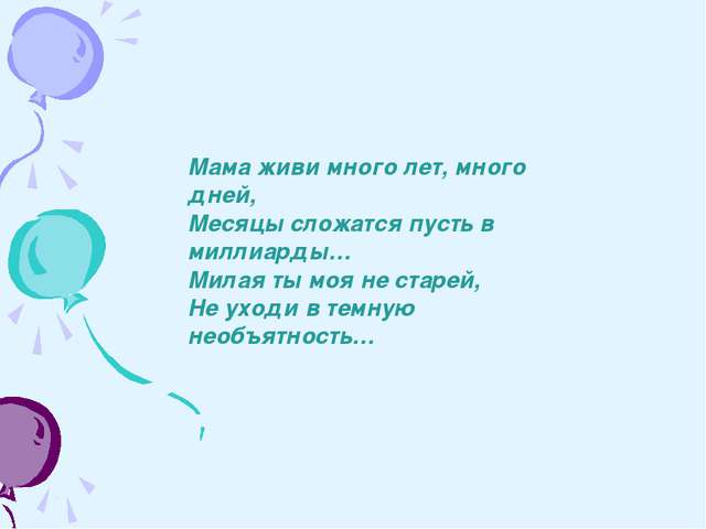 Мама живи много лет, много дней, Месяцы сложатся пусть в миллиарды… Милая ты...