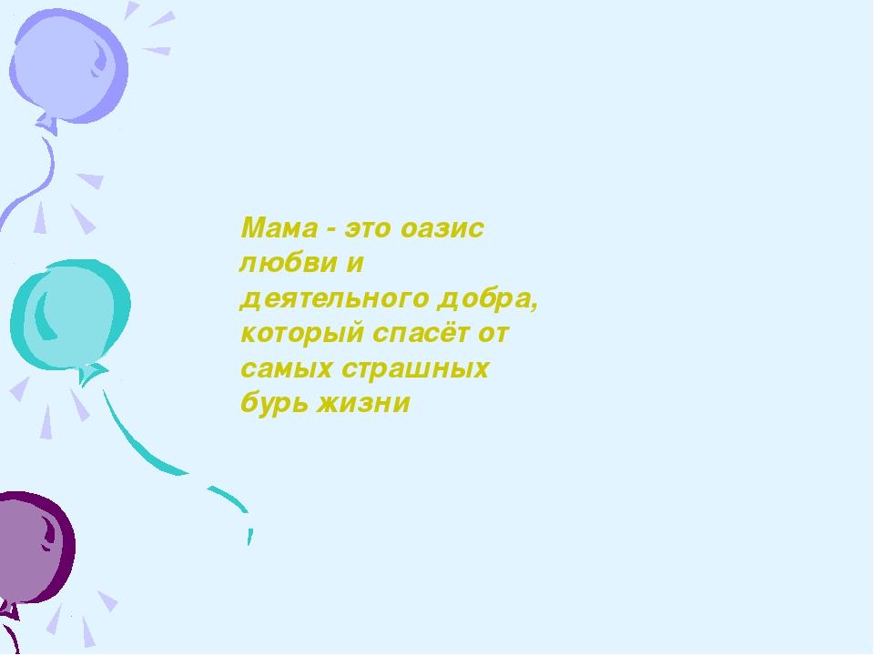 Мама - это оазис любви и деятельного добра, который спасёт от самых страшных...