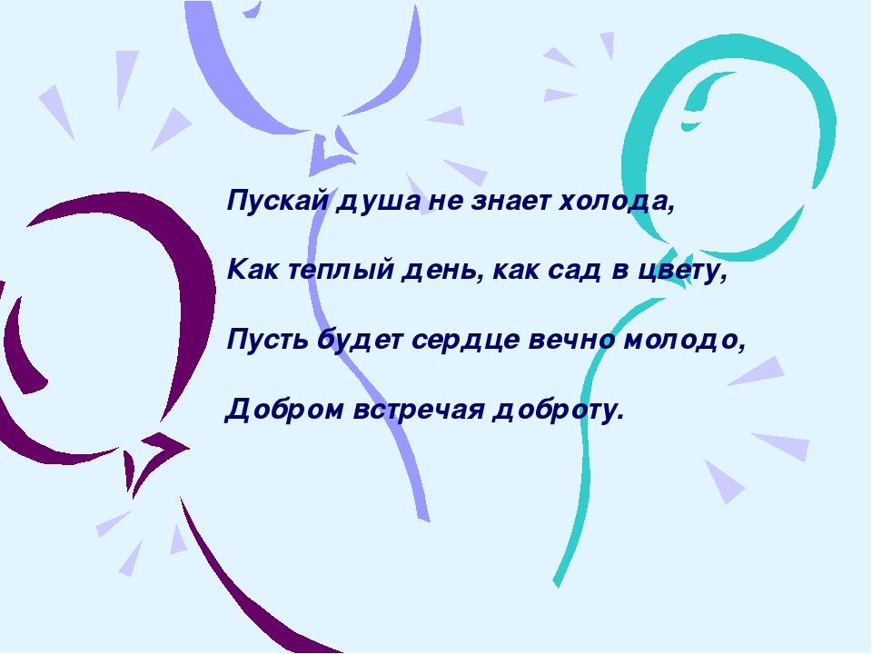 Пускай душа не знает холода, Как теплый день, как сад в цвету, Пусть будет се...