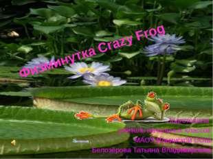 Физминутка Crazy Frog Подготовила учитель начальных классов МАОУ Ильинской СО