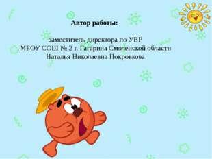 Автор работы:  заместитель директора по УВР МБОУ СОШ № 2 г. Гагарина Смоленс