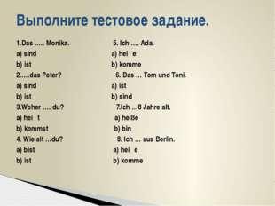 1.Das ….. Monika. 5. Ich …. Ada. а) sind a) heiβe b) ist b) komme 2.….das Pet