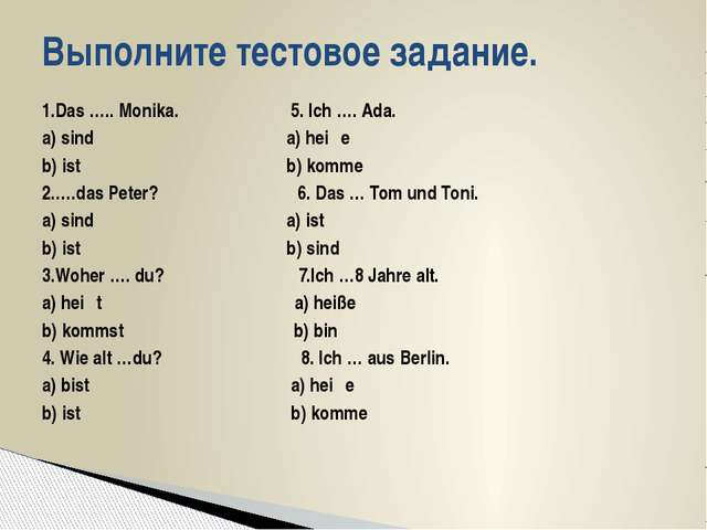 1.Das ….. Monika. 5. Ich …. Ada. а) sind a) heiβe b) ist b) komme 2.….das Pet...