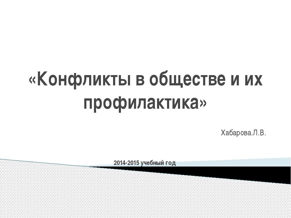 «Конфликты в обществе и их профилактика» Хабарова.Л.В. 2014-2015 учебный год