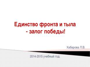 Единство фронта и тыла - залог победы! Хабарова Л.В. 2014-2015 учебный год.