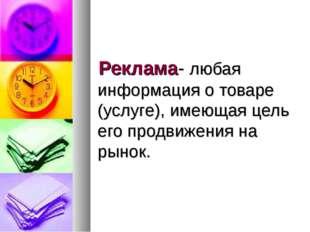 Реклама- любая информация о товаре (услуге), имеющая цель его продвижения на