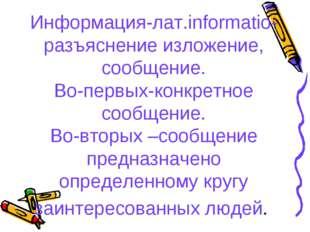 Информация-лат.informatio- разъяснение изложение, сообщение. Во-первых-конкр