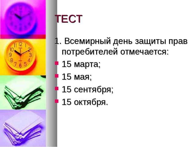ТЕСТ 1. Всемирный день защиты прав потребителей отмечается: 15 марта; 15 мая;...