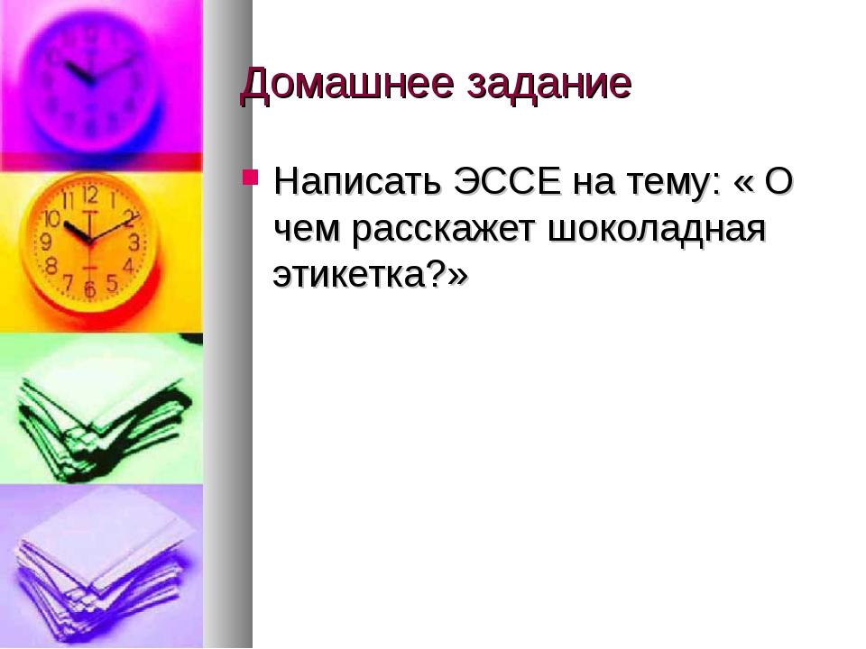 Домашнее задание Написать ЭССЕ на тему: « О чем расскажет шоколадная этикетка?»