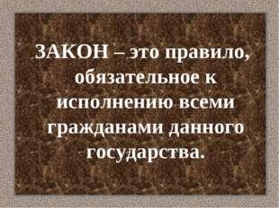 ЗАКОН – это правило, обязательное к исполнению всеми гражданами данного госу