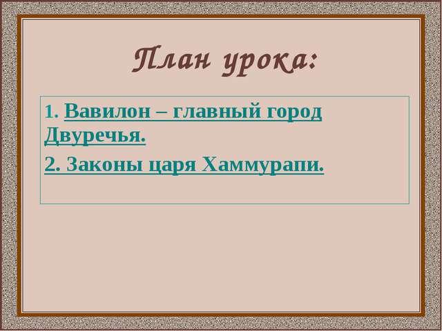 План урока: 1. Вавилон – главный город Двуречья. 2. Законы царя Хаммурапи.