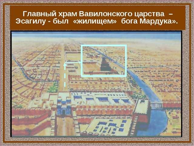 Главный храм Вавилонского царства – Эсагилу - был «жилищем» бога Мардука».