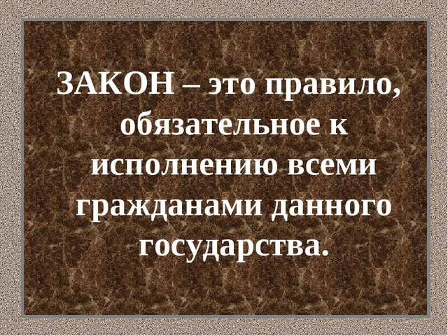 ЗАКОН – это правило, обязательное к исполнению всеми гражданами данного госу...