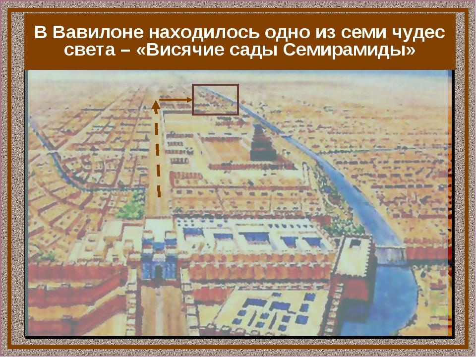 В Вавилоне находилось одно из семи чудес света – «Висячие сады Семирамиды»
