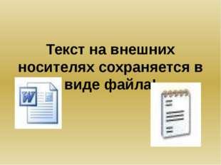 Текст на внешних носителях сохраняется в виде файла!