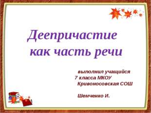 Деепричастие как часть речи выполнил учащийся 7 класса МКОУ Кривоносовская С