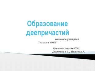 Образование деепричастий выполнили учащиеся 7 класса МКОУ Кривоносовская СОШ