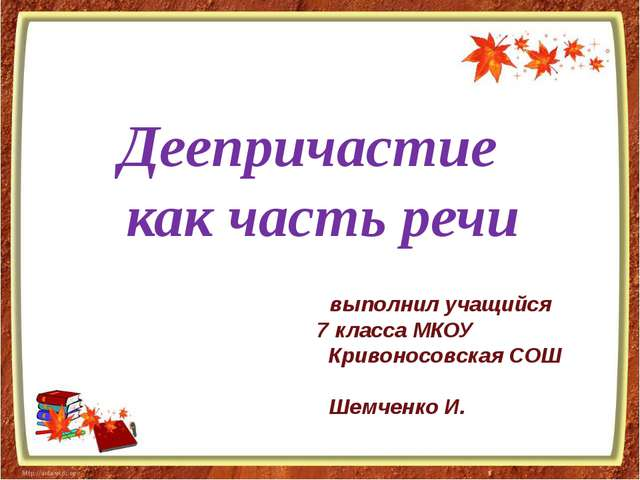 Деепричастие как часть речи выполнил учащийся 7 класса МКОУ Кривоносовская С...