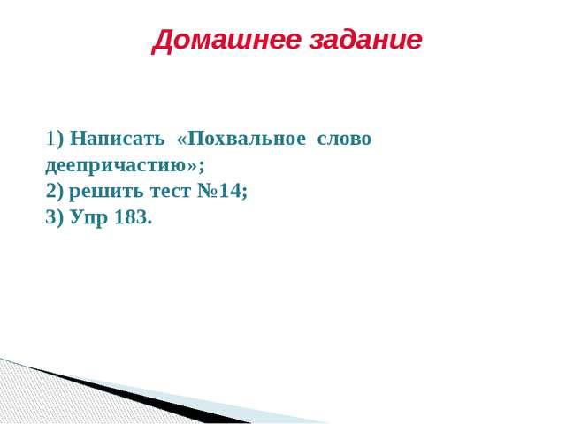 Домашнее задание 1) Написать «Похвальное слово деепричастию»; 2) решить тест...