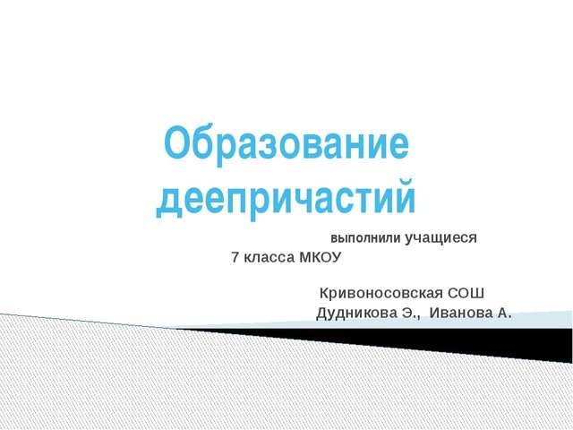 Образование деепричастий выполнили учащиеся 7 класса МКОУ Кривоносовская СОШ...