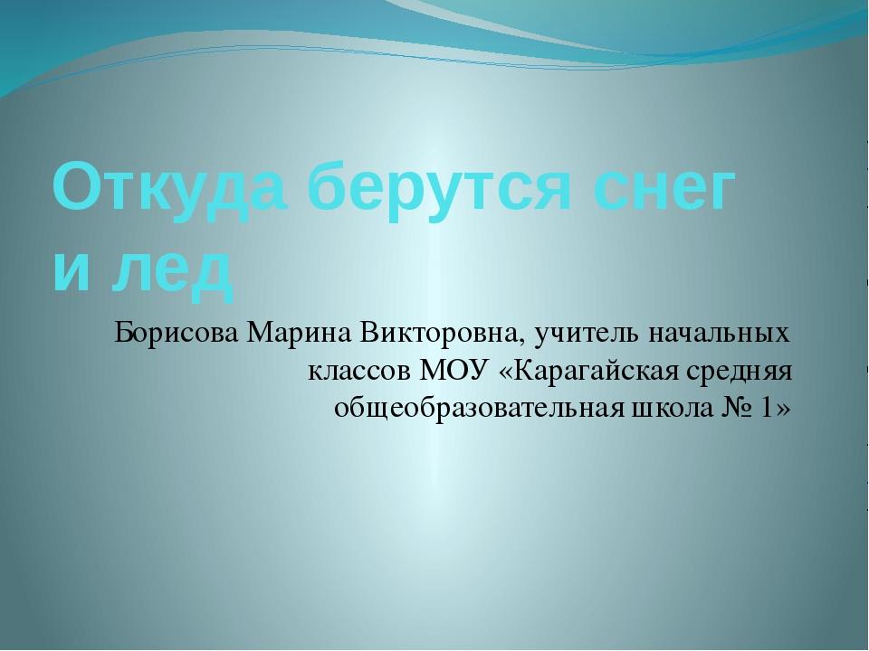Откуда берутся снег и лед Борисова Марина Викторовна, учитель начальных класс...