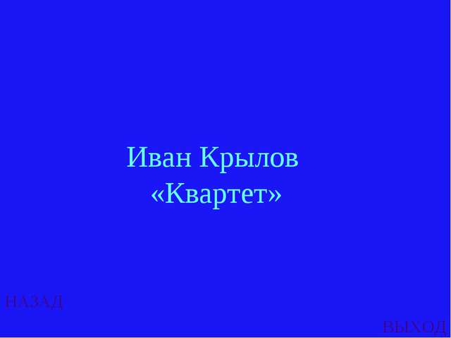 НАЗАД ВЫХОД Иван Крылов «Квартет»