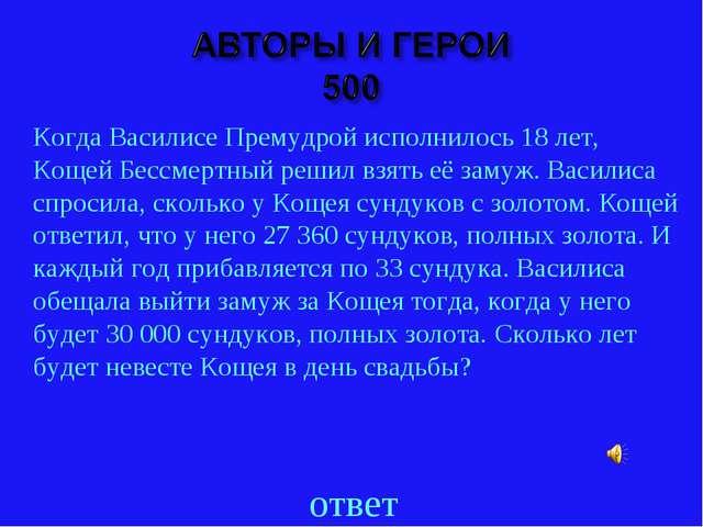 ответ Когда Василисе Премудрой исполнилось 18 лет, Кощей Бессмертный решил вз...
