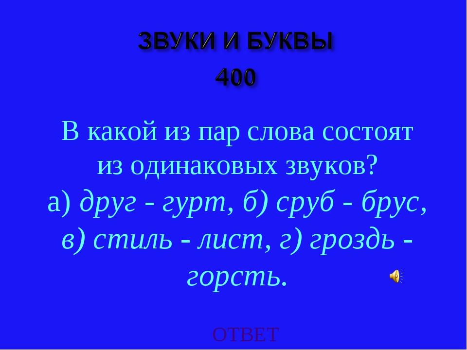 ОТВЕТ В какой из пар слова состоят из одинаковых звуков? а) друг - гурт, б) с...